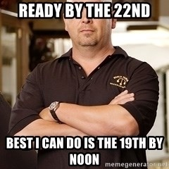 Pawn Stars Rick - Ready by the 22nd Best i can do is the 19th by noon