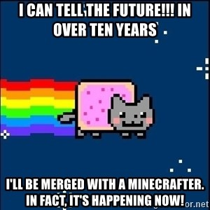 Irresponsible Nyan Cat - I CAN TELL THE FUTURE!!! IN OVER TEN YEARS I'll be merged with a minecrafter. In fact, it's happening now!