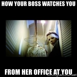 Michael Myers - HOW YOUR BOSS WATCHES YOU  FROM HER OFFICE AT YOU