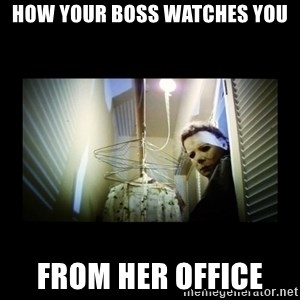 Michael Myers - HOW YOUR BOSS WATCHES YOU FROM HER OFFICE