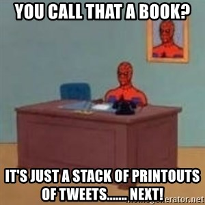 and im just sitting here masterbating - You call that a book? It's just a stack of printouts of tweets....... NEXT!