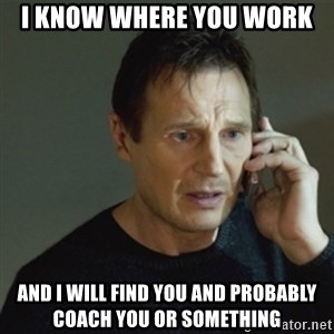 taken meme - I KNOW WHERE YOU WORK AND I WILL FIND YOU AND PROBABLY COACH YOU OR SOMETHING