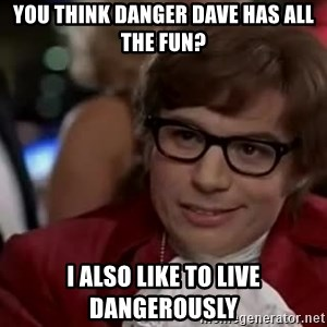 Austin Powers Danger - You think Danger Dave has all the fun? I also like to live dangerously