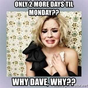 Crying Girl - Only 2 more days til Monday?? Why Dave, WHY??