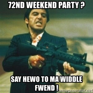 Tony Montana - 72nd weekend party ? Say hewo to ma widdle fwend !
