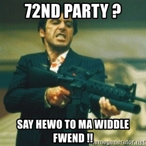 Tony Montana - 72nd party ? say hewo to ma widdle fwend !!