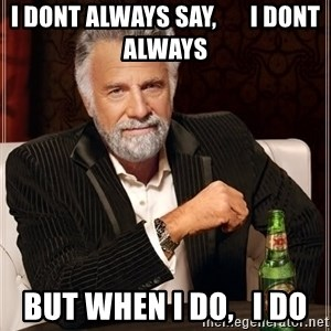 The Most Interesting Man In The World - i dont always say,       i dont always but when i do,   i do