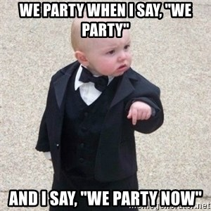 "Mafia Baby - We party when I say, ""we party"" And I say, ""we party now"""
