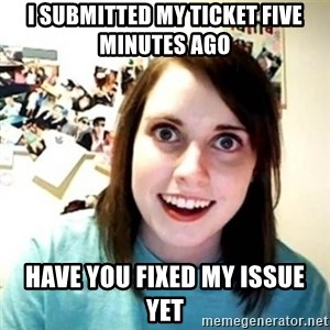Overly Attached Girlfriend creepy - I submitted my ticket five minutes ago Have you fixed my issue yet
