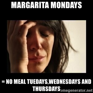 todays problem crying woman - Margarita Mondays = No meal tuedays,wednesdays and thursdays