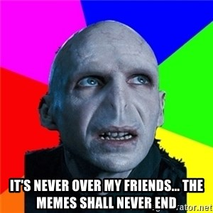 Poor Planning Voldemort -  IT'S NEVER OVER MY FRIENDS... THE MEMES SHALL NEVER END