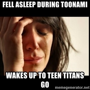 First World Problems - fell asleep during toonami wakes up to teen titans go