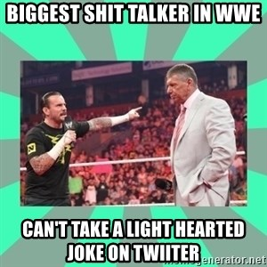 CM Punk Apologize! - Biggest shit talker in wwe Can't take a light hearted joke on twiiter