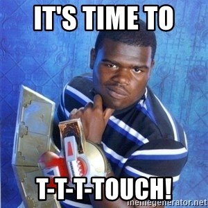 yugioh - IT'S TIME TO  T-T-T-TOUCH!