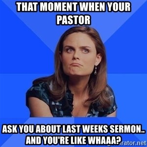 Socially Awkward Brennan - That moment when your Pastor Ask you about last weeks sermon.. and you're like whaaa?