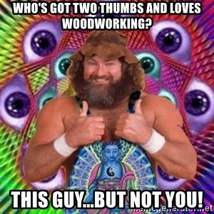 PSYLOL - Who's got two thumbs and loves woodworking? This guy...but not you!