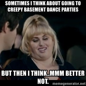 Better Not - Sometimes I think about going to creepy basement dance parties but then I think..mmm better not.