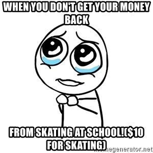 pleaseguy  - When you don't get your money back from skating at school!($10 for skating)