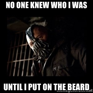 Bane Meme - no one knew who I was  until I put on the beard