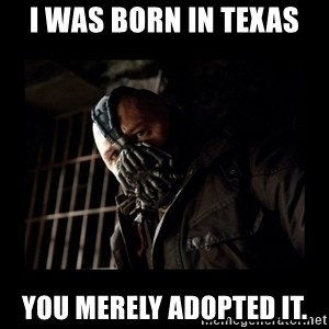 Bane Meme - I was born in Texas you merely adopted it.