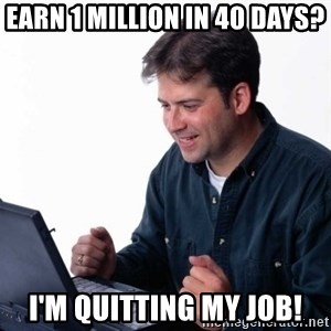 Net Noob - Earn 1 million in 40 days? I'm quitting my job!