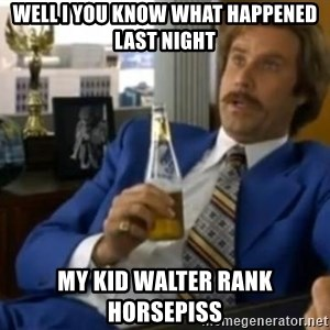 That escalated quickly-Ron Burgundy - Well I you know what happened last night My kid Walter rank horsepiss