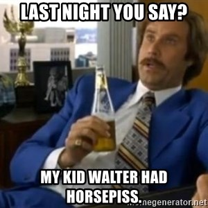 That escalated quickly-Ron Burgundy - Last Night You say? My Kid walter had horsepiss.