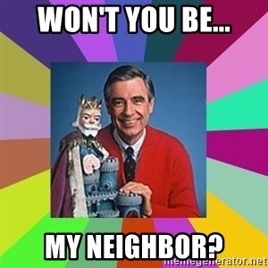 mr rogers  - Won't you be... my neighbor?