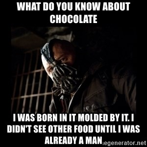 Bane Meme - what do you know about chocolate I was born in it molded by it. I didn't see other food until I was already a man