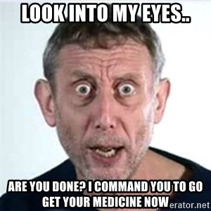 Michael Rosen  - Look into my eyes.. Are you done? I command you to Go get your medicine now
