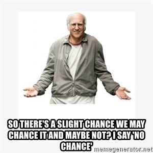 Larry David -  so there's a slight chance we may chance it and maybe not? I say 'No Chance'