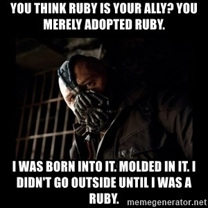 Bane Meme - You think Ruby is your ally? You merely adopted Ruby. I was born into it. molded in it. I didn't go outside until I was a Ruby.