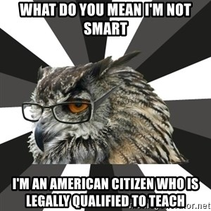 ITCS Owl - WHat do you mean i'm not smart i'm an american citizen who is legally qualified to teach