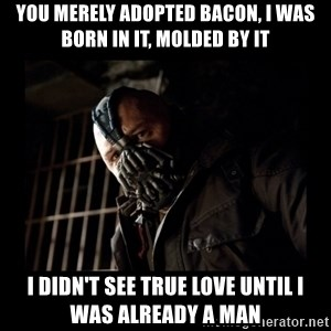 Bane Meme - You Merely Adopted Bacon, I was born in it, molded by it i didn't see true love until i was already a man