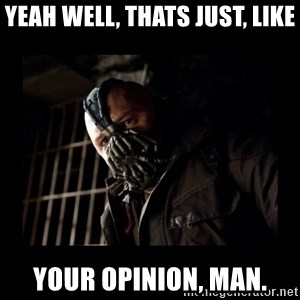 Bane Meme - Yeah well, thats just, like your opinion, man.