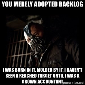 Bane Meme - You merely adopted backlog I was born in it. Molded by it. I haven't seen a reached target until I was a grown accountant