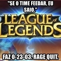 "League of legends - ""Se o time feedar, eu saio."" faz 0-23-03. rage quit."