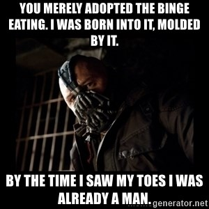 Bane Meme - You merely adopted the binge eating. I was born into it, molded by it.  By the time i saw my toes i was already a man.