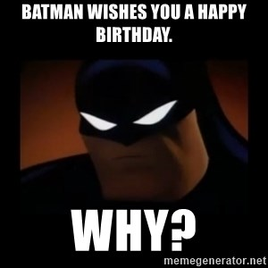 Disapproving Batman - Batman wishes you a happy birthday. Why?