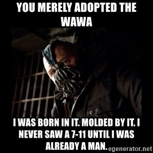 Bane Meme - You merely adopted the wawa  I was born in it. Molded by it. I never saw a 7-11 until I was already a man.