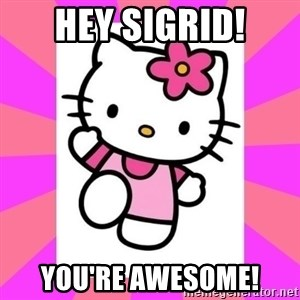 Hello Kitty - HEY SIGRID! YOU'RE AWESOME!