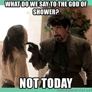 What do we say - What do we say to the god of shower? NOT TODAY