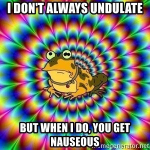 hypno toad - I don't always Undulate But when I do, you get nauseous