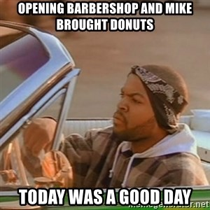 Good Day Ice Cube - opening barbershop and mike brought donuts Today was a good day