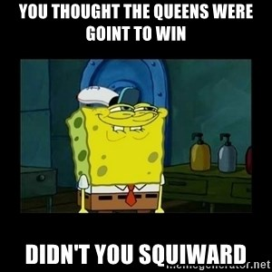 didnt you squidward - you thought the queens were goint to win didn't you squiward