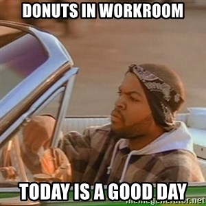 Good Day Ice Cube - Donuts in Workroom Today is a Good Day