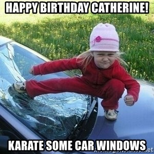Angry Karate Girl - Happy Birthday Catherine! Karate Some Car Windows