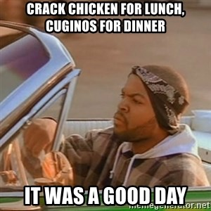 Good Day Ice Cube - crack chicken for lunch, cuginos for dinner it was a good day