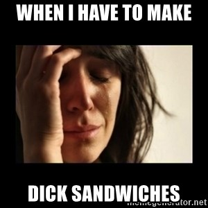todays problem crying woman - When I have to make  Dick sandwiches