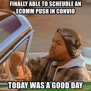 Good Day Ice Cube - Finally able to scheudle an ecomm push in Convio Today was a good day
